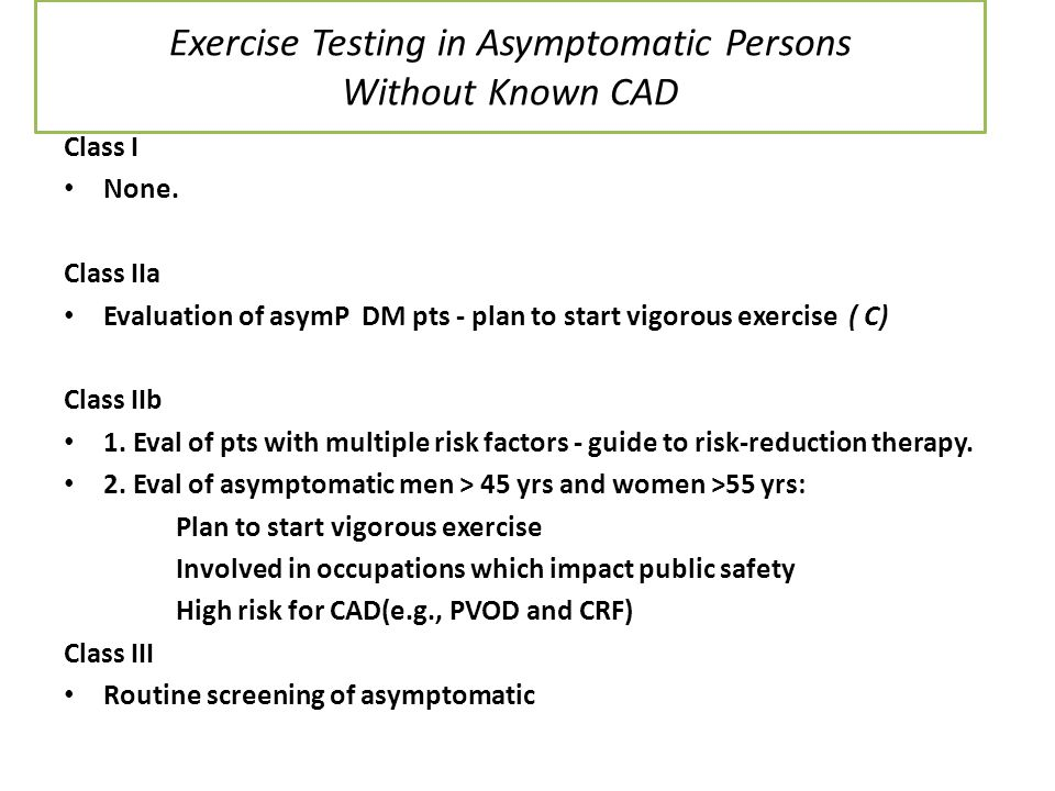 Exercise Testing in Asymptomatic Persons Without Known CAD Class I None. Class IIa Evaluation of asymP DM pts - plan to start vigorous exercise ( C) C