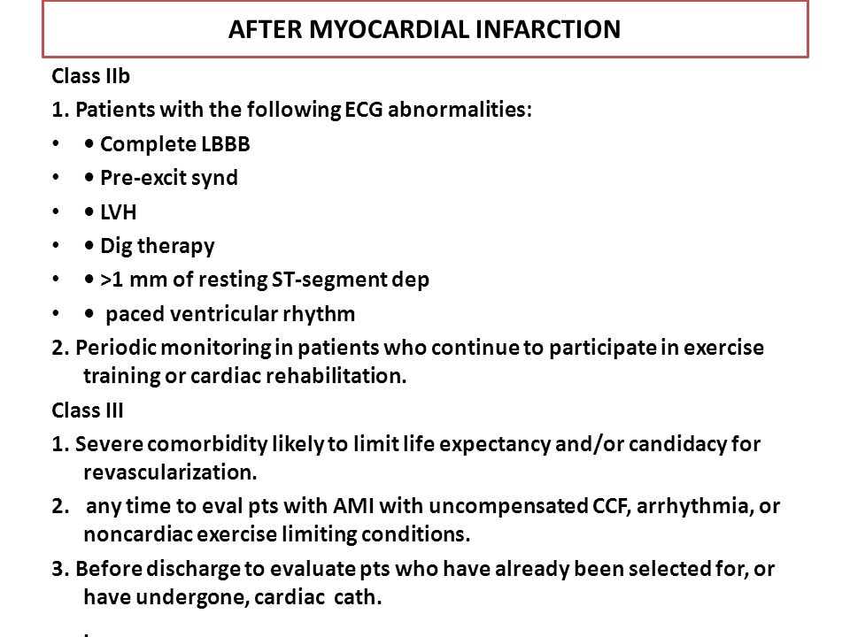 AFTER MYOCARDIAL INFARCTION Class IIb 1. Patients with the following ECG abnormalities: Complete LBBB Pre-excit synd LVH Dig therapy >1 mm of resting