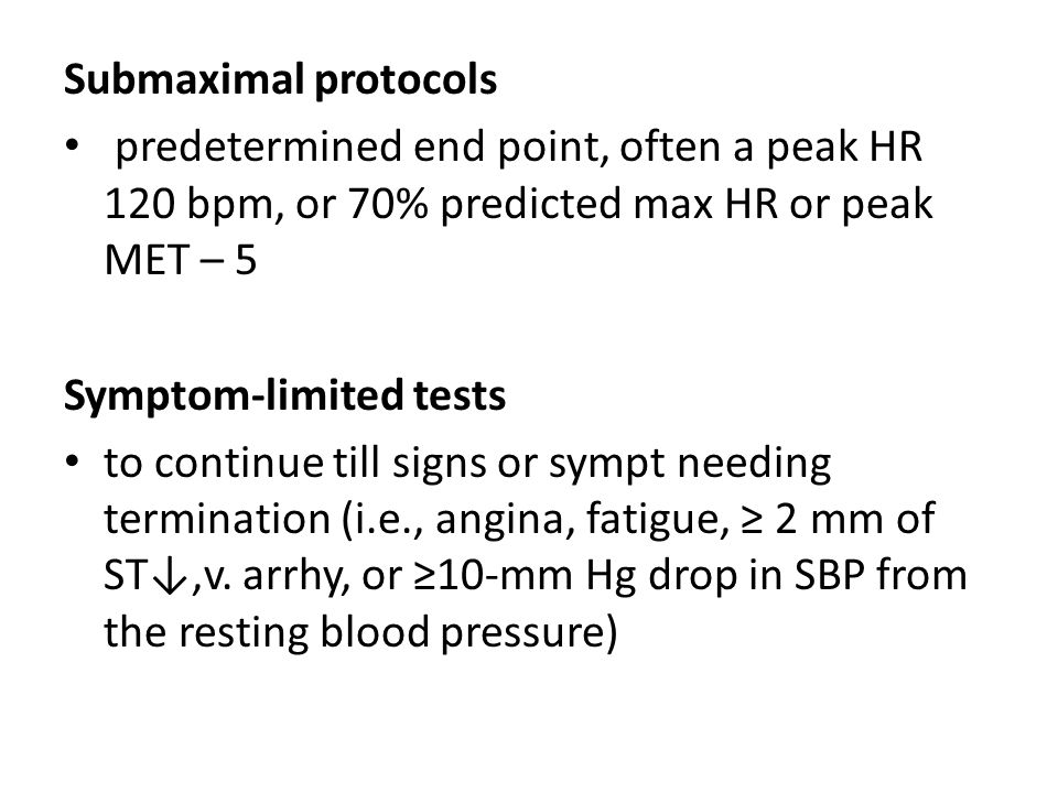 Submaximal protocols predetermined end point, often a peak HR 120 bpm, or 70% predicted max HR or peak MET – 5 Symptom-limited tests to continue till