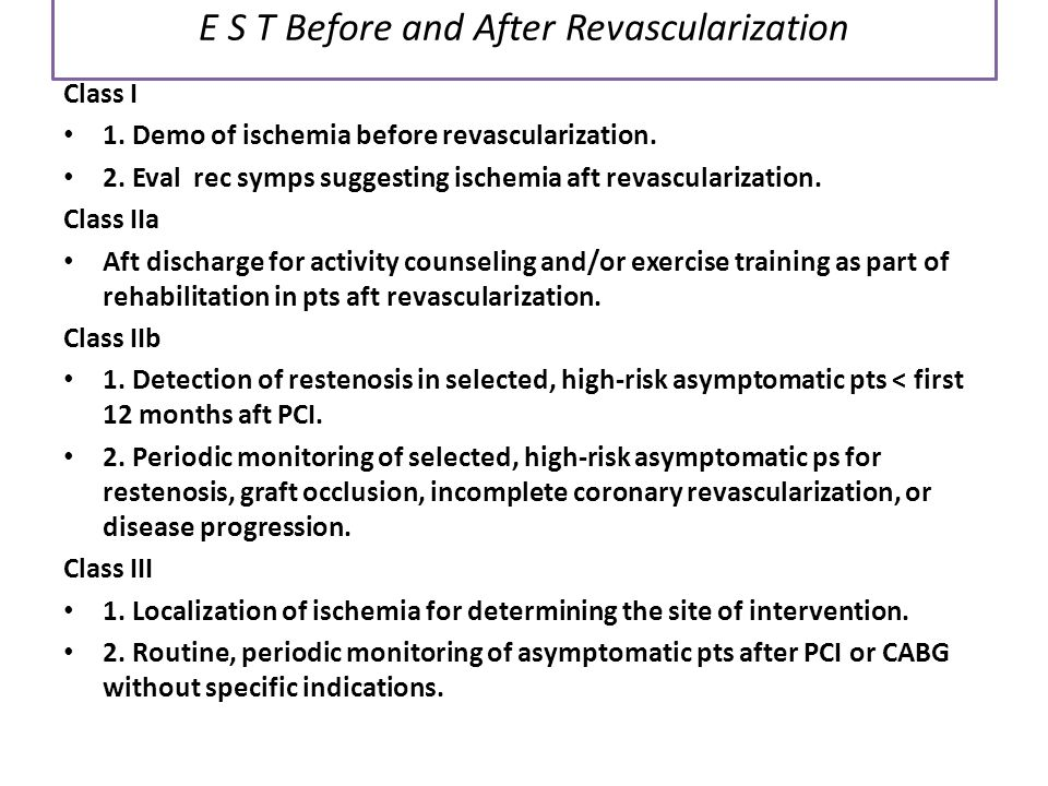 E S T Before and After Revascularization Class I 1. Demo of ischemia before revascularization. 2. Eval rec symps suggesting ischemia aft revasculariza