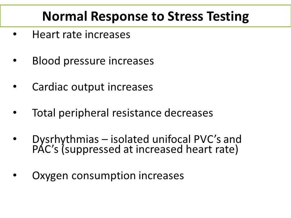 Normal Response to Stress Testing Heart rate increases Blood pressure increases Cardiac output increases Total peripheral resistance decreases Dysrhyt