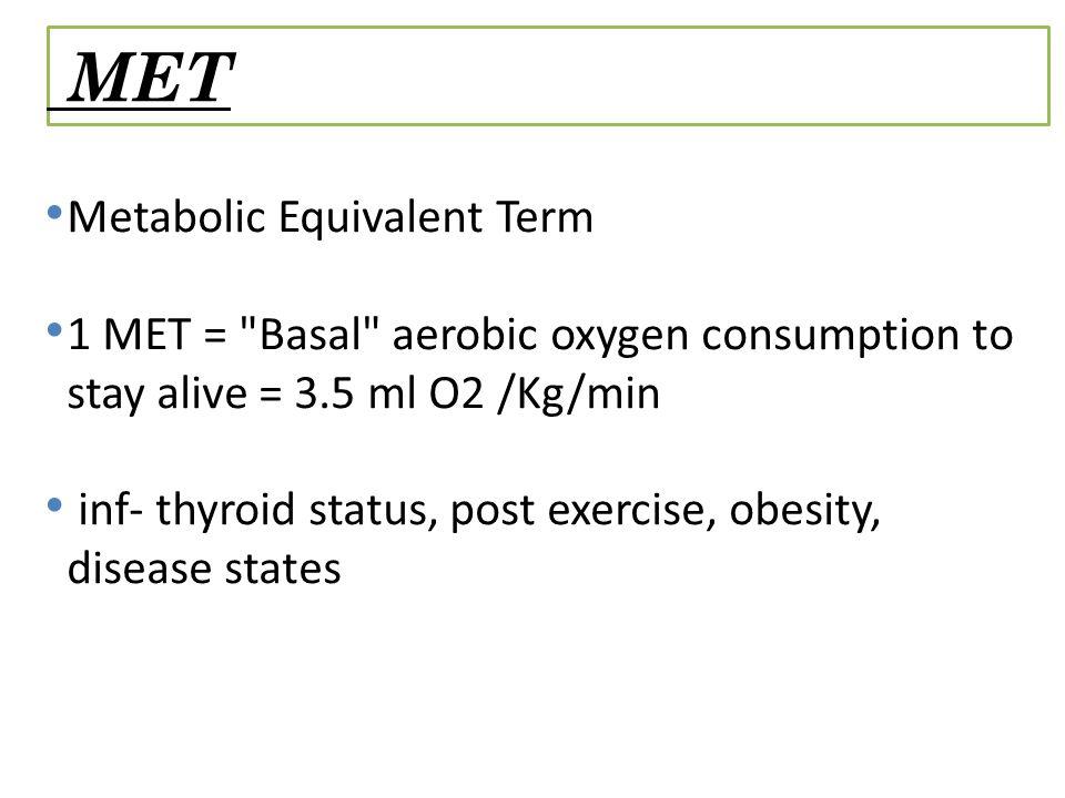 MET Values 1 MET = Basal = 3.5 ml O2 /Kg/min 2 METs = 2 mph on level 4 METs = 4 mph on level < 5METs = Poor prognosis if < 65;