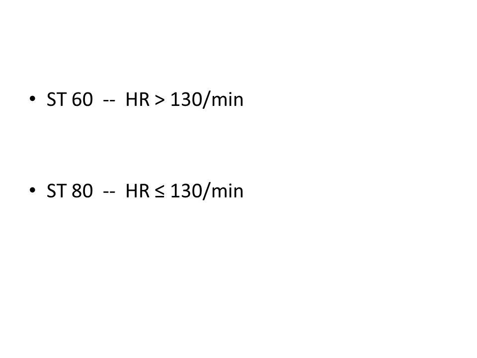 ST 60 -- HR > 130/min ST 80 -- HR 130/min