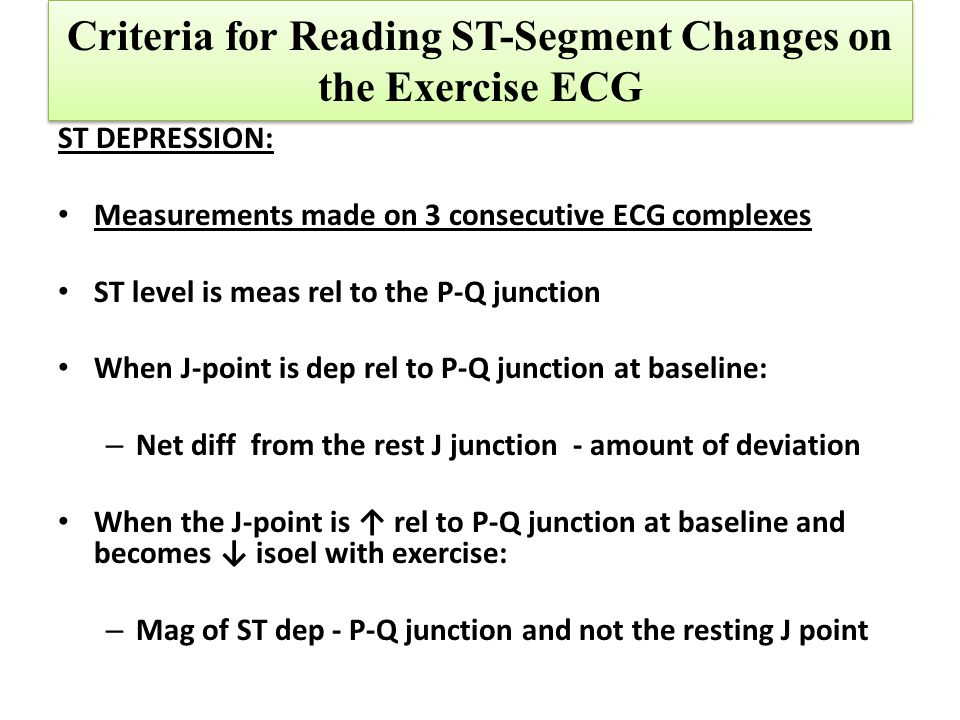 Criteria for Reading ST-Segment Changes on the Exercise ECG ST DEPRESSION: Measurements made on 3 consecutive ECG complexes ST level is meas rel to th