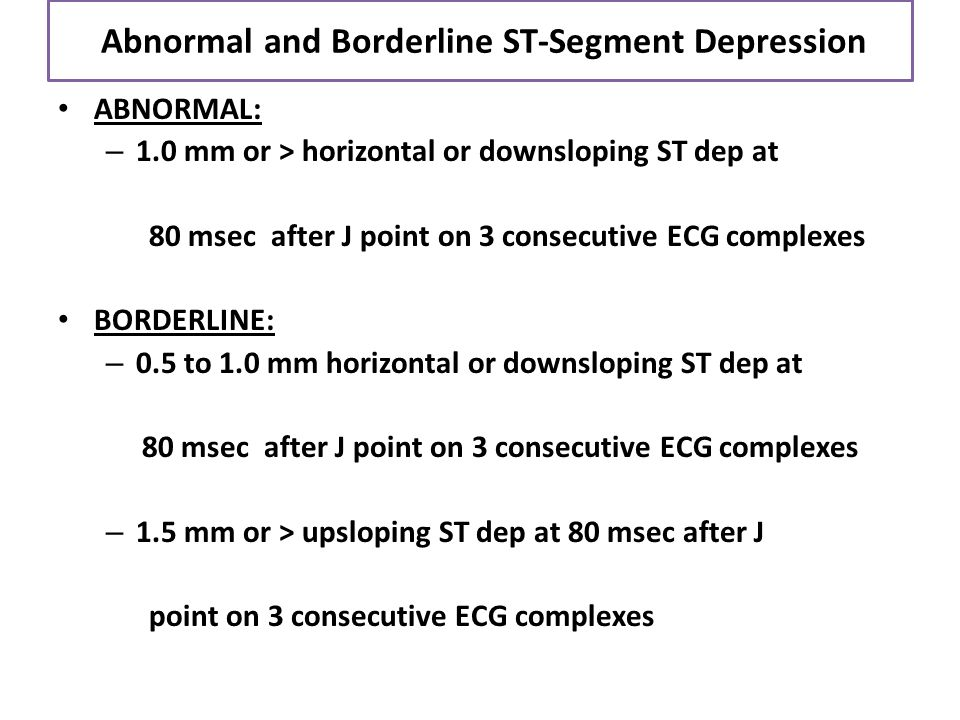 Abnormal and Borderline ST-Segment Depression ABNORMAL: – 1.0 mm or > horizontal or downsloping ST dep at 80 msec after J point on 3 consecutive ECG c