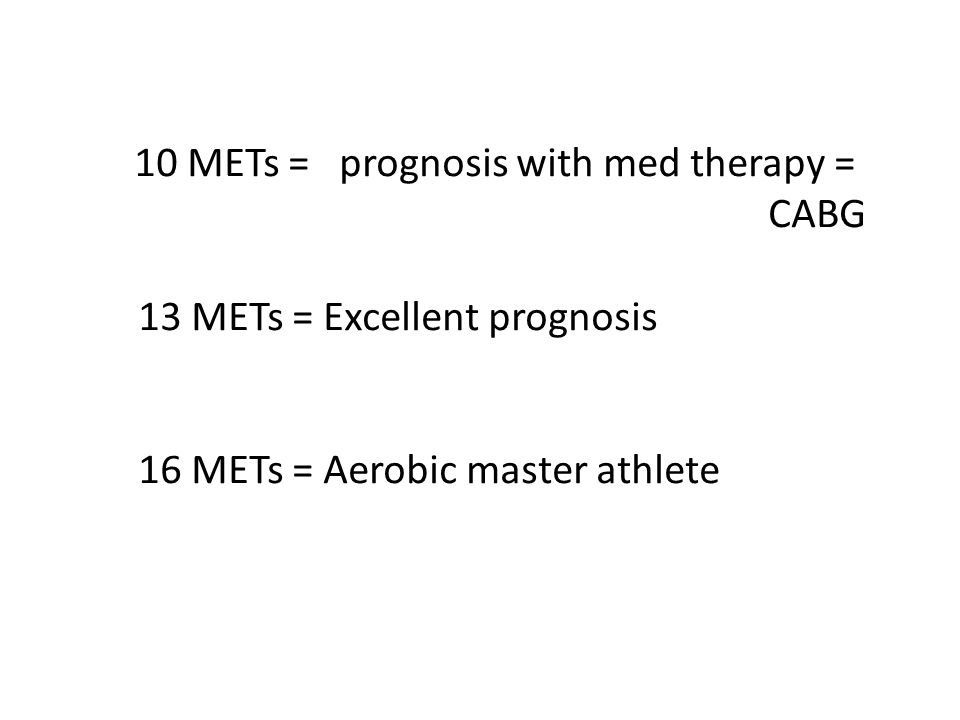 10 METs = prognosis with med therapy = CABG 13 METs = Excellent prognosis 16 METs = Aerobic master athlete