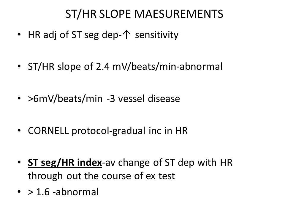 ST/HR SLOPE MAESUREMENTS HR adj of ST seg dep- sensitivity ST/HR slope of 2.4 mV/beats/min-abnormal >6mV/beats/min -3 vessel disease CORNELL protocol-