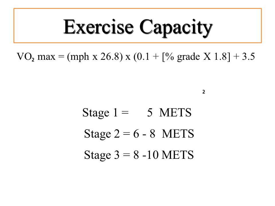 Exercise Capacity VO max = (mph x 26.8) x (0.1 + [% grade X 1.8] + 3.5 Stage 1 = 5 METS Stage 2 = 6 - 8 METS Stage 3 = 8 -10 METS 2 2