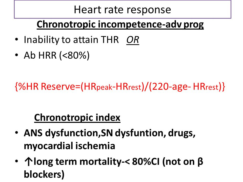 Heart rate response Chronotropic incompetence-adv prog Inability to attain THR OR Ab HRR (<80%) {%HR Reserve=(HR peak -HR rest )/(220-age- HR rest )}