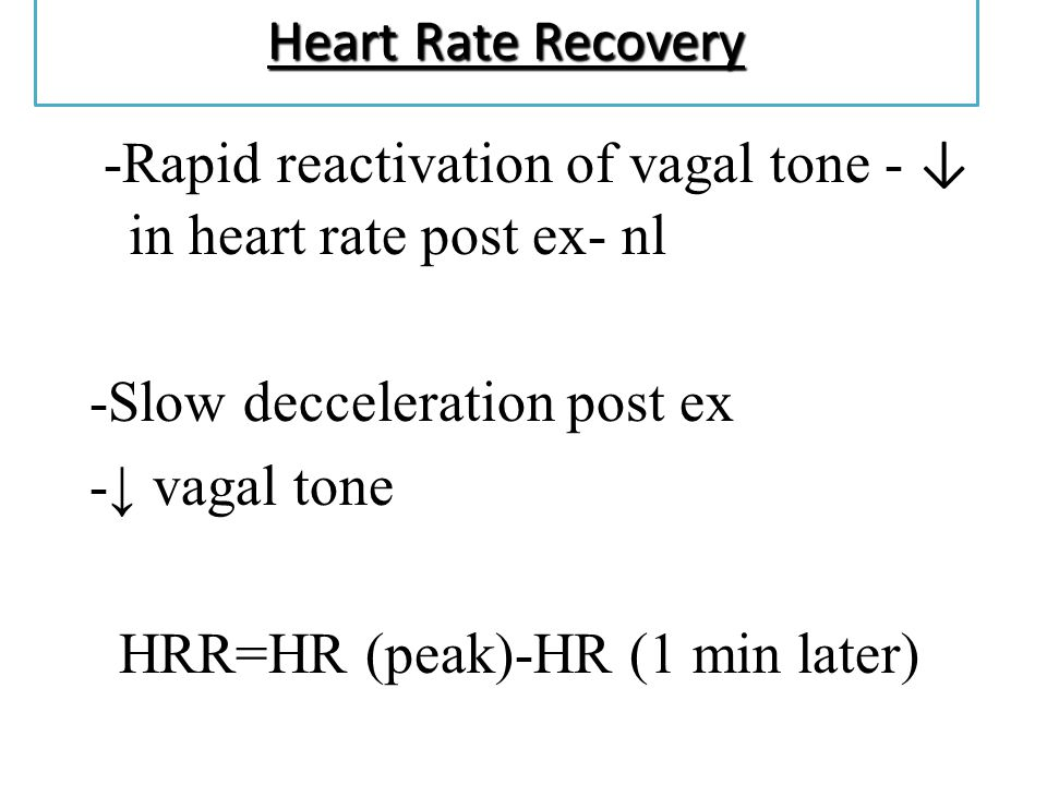 Heart Rate Recovery -Rapid reactivation of vagal tone - in heart rate post ex- nl -Slow decceleration post ex - vagal tone HRR=HR (peak)-HR (1 min lat