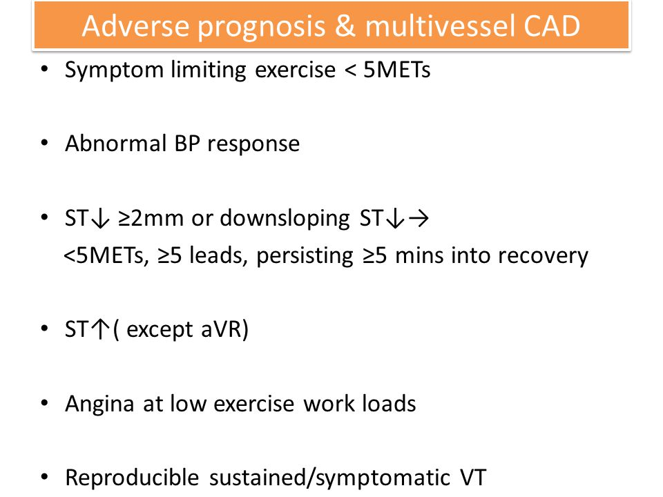 Adverse prognosis & multivessel CAD Symptom limiting exercise < 5METs Abnormal BP response ST 2mm or downsloping ST <5METs, 5 leads, persisting 5 mins