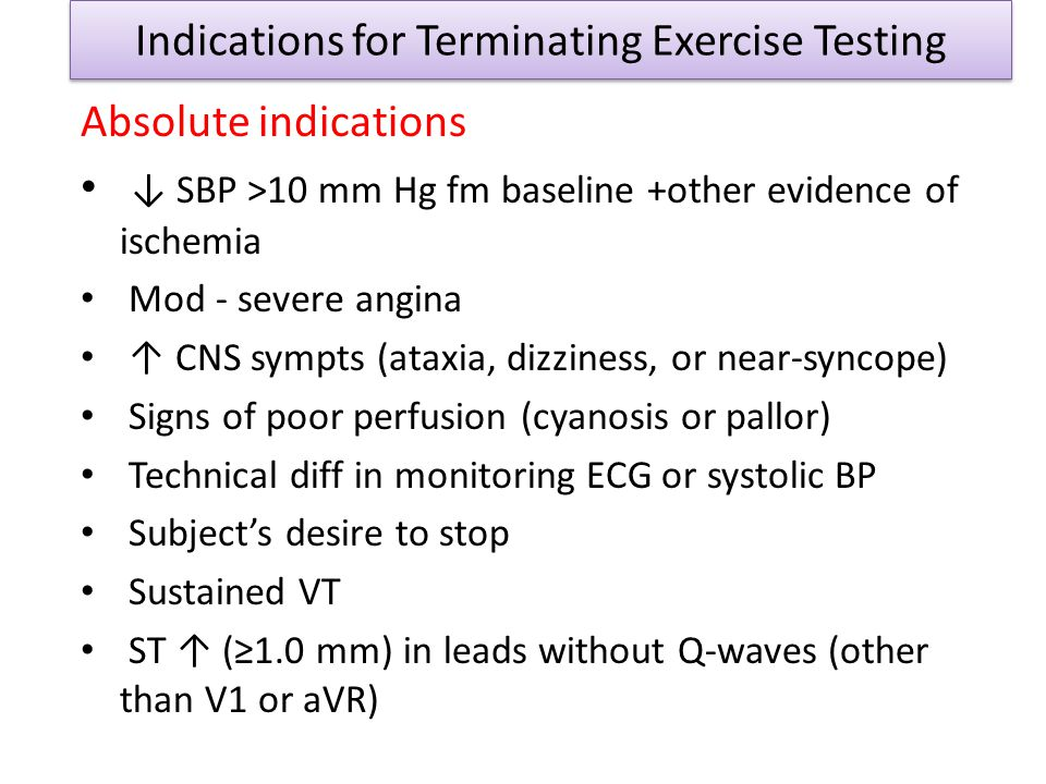 Indications for Terminating Exercise Testing Absolute indications SBP >10 mm Hg fm baseline +other evidence of ischemia Mod - severe angina CNS sympts