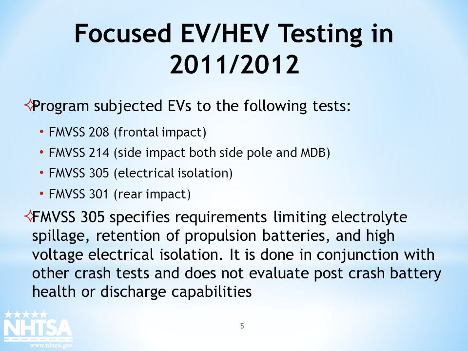 EV Testing in 2011/2012 Post crash rollover tests were performed for all impact tests to evaluate electrolyte spillage and liquid fuel leakage In 2011, NHTSA performed a total of 9 tests on the Chevrolet Volt and Nissan Leaf for NCAP and compliance The vehicles tested received favorable NCAP ratings and met the FMVSS requirements to which they were tested In 2012, NHTSA is planning NCAP and compliance testing of 13 EVs (BEVs, PHEVs, and HEVs) 6