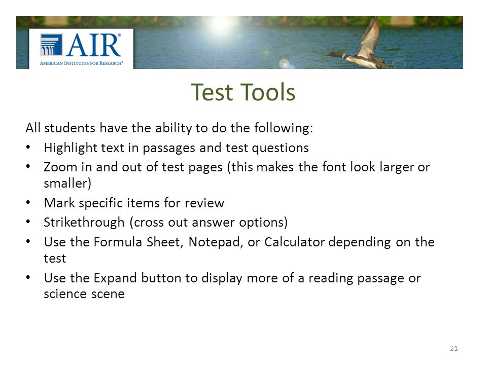 Test Tools All students have the ability to do the following: Highlight text in passages and test questions Zoom in and out of test pages (this makes the font look larger or smaller) Mark specific items for review Strikethrough (cross out answer options) Use the Formula Sheet, Notepad, or Calculator depending on the test Use the Expand button to display more of a reading passage or science scene 21