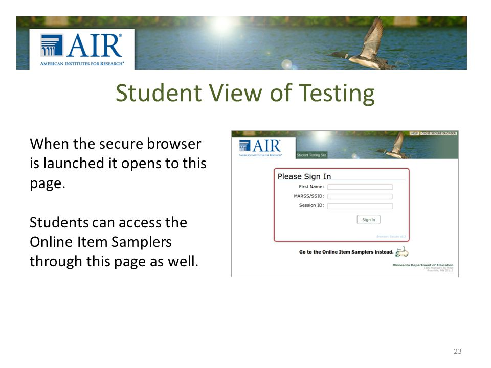 Student View of Testing 23 When the secure browser is launched it opens to this page. Students can access the Online Item Samplers through this page a
