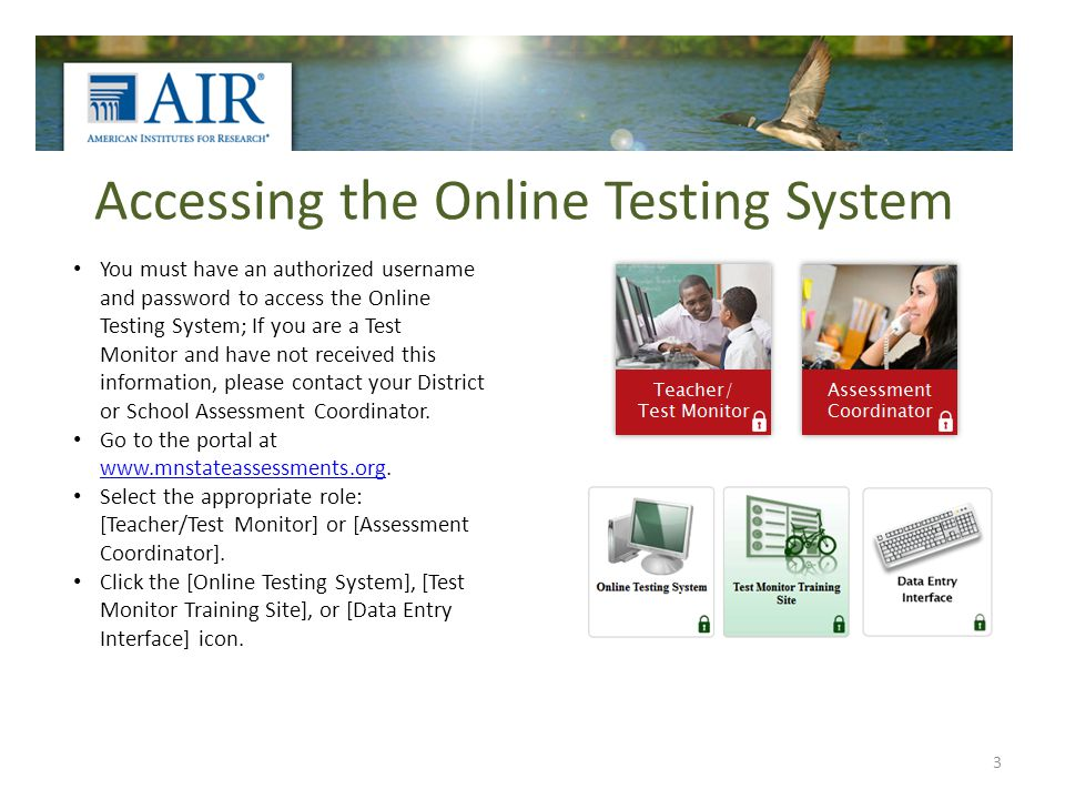 Accessing the Online Testing System 3 You must have an authorized username and password to access the Online Testing System; If you are a Test Monitor