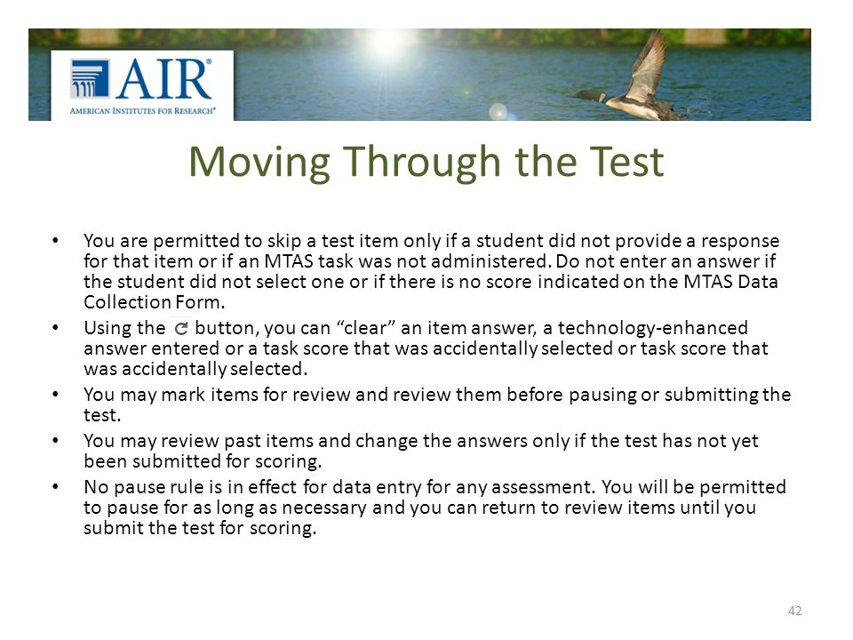 Moving Through the Test You are permitted to skip a test item only if a student did not provide a response for that item or if an MTAS task was not ad