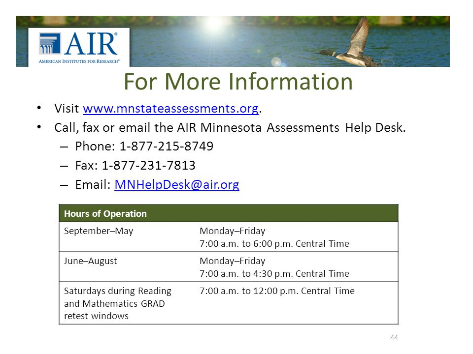 For More Information Visit www.mnstateassessments.org.www.mnstateassessments.org Call, fax or email the AIR Minnesota Assessments Help Desk. – Phone: