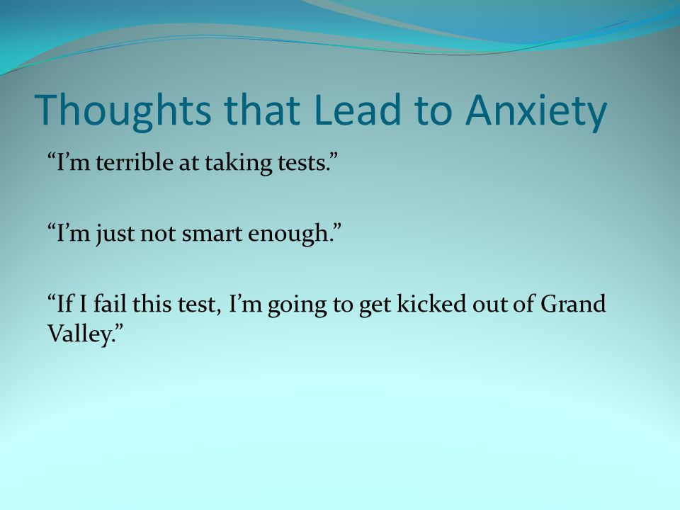 Thoughts that Lead to Anxiety Im terrible at taking tests. Im just not smart enough. If I fail this test, Im going to get kicked out of Grand Valley.