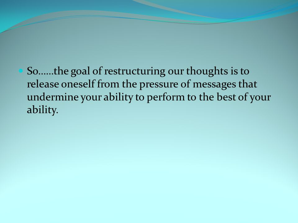 So……the goal of restructuring our thoughts is to release oneself from the pressure of messages that undermine your ability to perform to the best of y