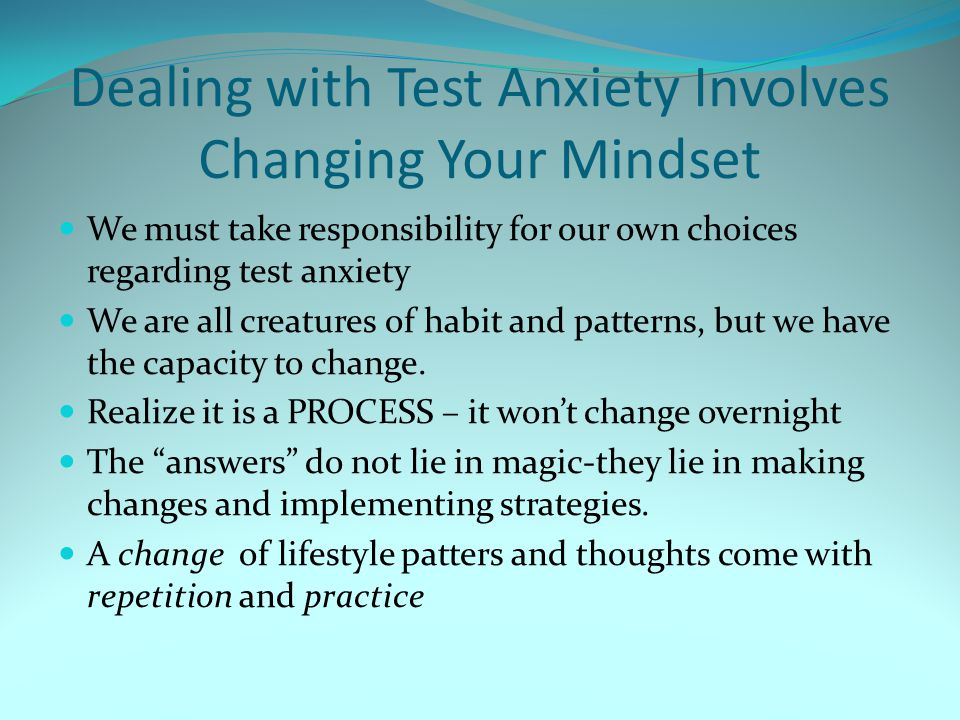 Dealing with Test Anxiety Involves Changing Your Mindset We must take responsibility for our own choices regarding test anxiety We are all creatures o