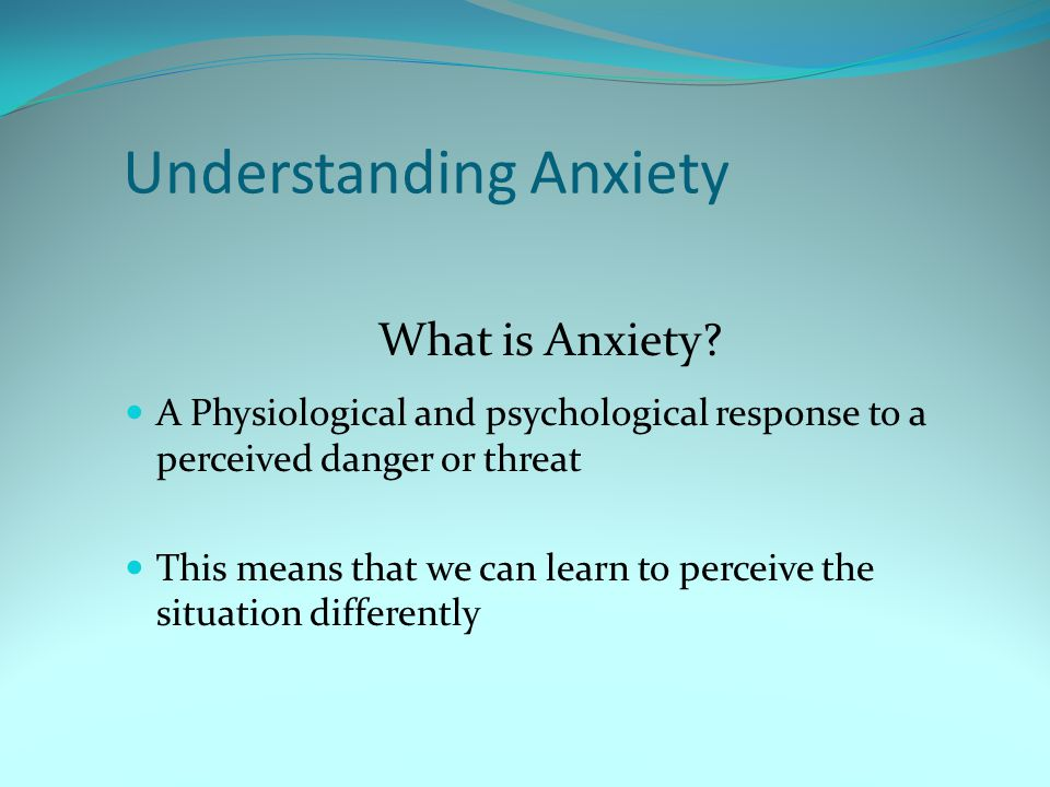 Understanding Anxiety A Physiological and psychological response to a perceived danger or threat This means that we can learn to perceive the situatio