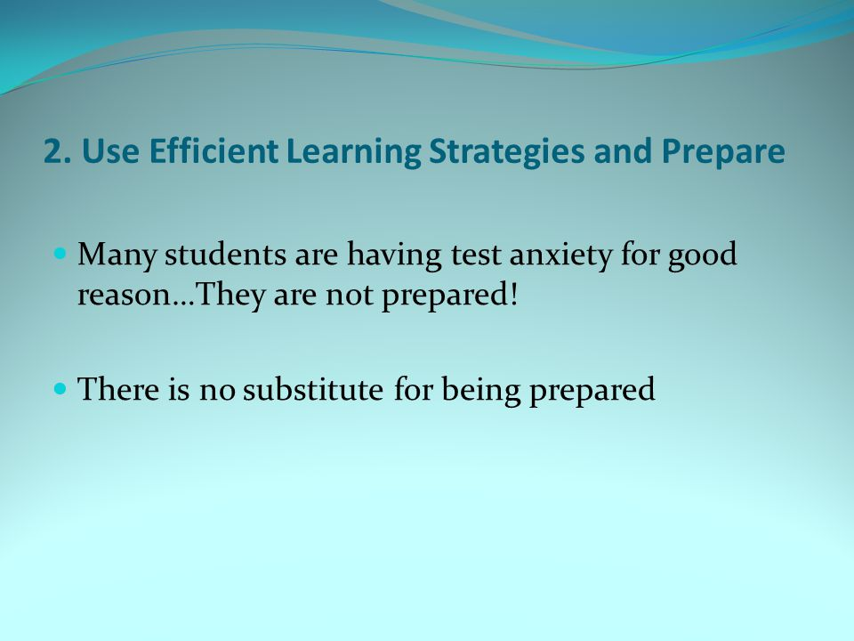 2. Use Efficient Learning Strategies and Prepare Many students are having test anxiety for good reason…They are not prepared! There is no substitute f