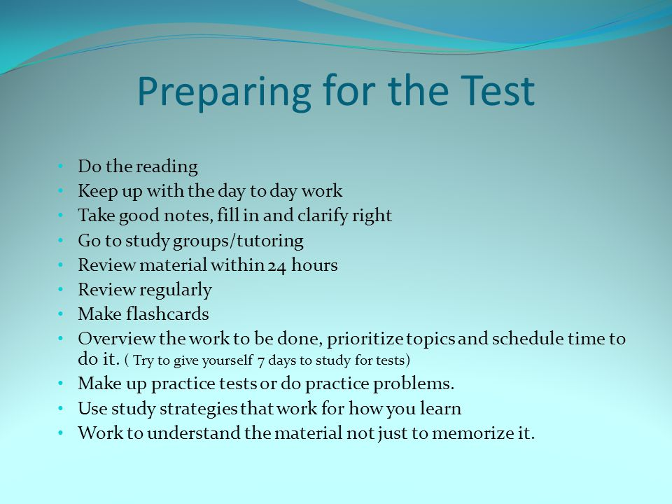Preparing for the Test Do the reading Keep up with the day to day work Take good notes, fill in and clarify right Go to study groups/tutoring Review m
