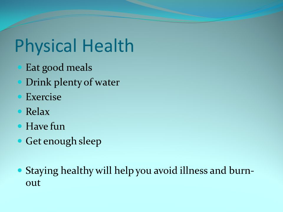 Physical Health Eat good meals Drink plenty of water Exercise Relax Have fun Get enough sleep Staying healthy will help you avoid illness and burn- ou