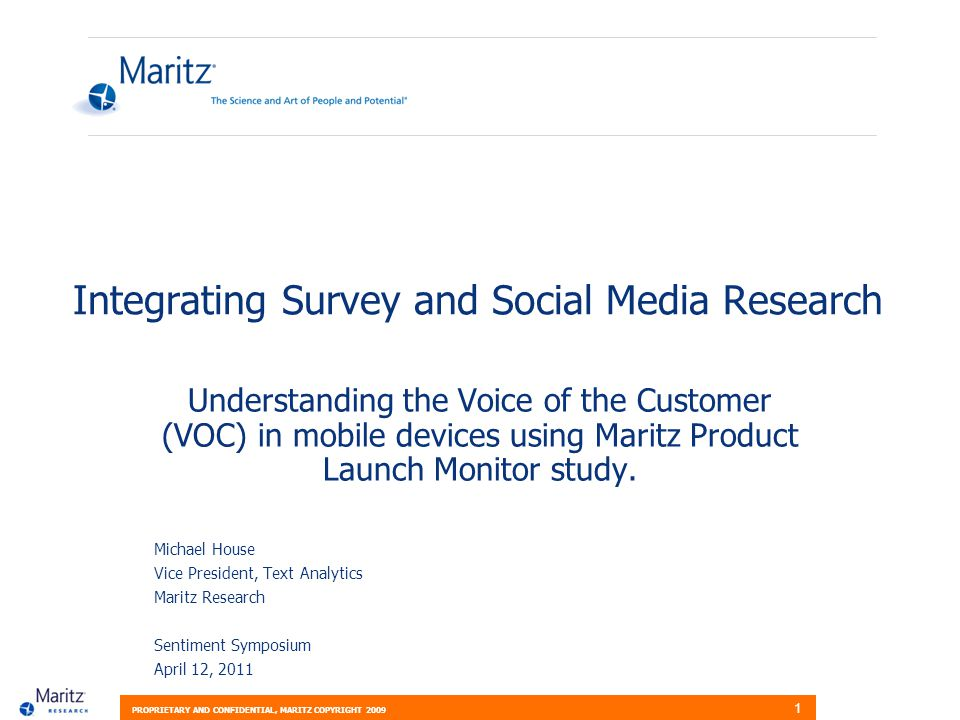 PROPRIETARY AND CONFIDENTIAL, MARITZ COPYRIGHT 2009 1 Integrating Survey and Social Media Research Understanding the Voice of the Customer (VOC) in mobile devices using Maritz Product Launch Monitor study.