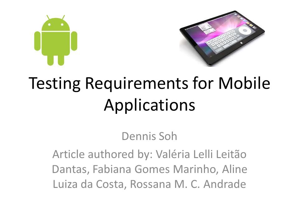 Testing Requirements for Mobile Applications Dennis Soh Article authored by: Valéria Lelli Leitão Dantas, Fabiana Gomes Marinho, Aline Luiza da Costa, Rossana M.