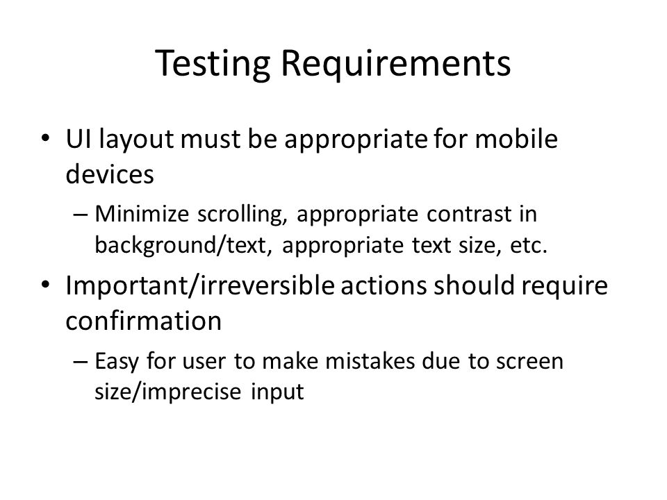 Testing Requirements UI layout must be appropriate for mobile devices – Minimize scrolling, appropriate contrast in background/text, appropriate text size, etc.