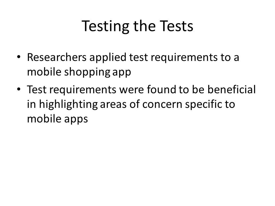 Testing the Tests Researchers applied test requirements to a mobile shopping app Test requirements were found to be beneficial in highlighting areas of concern specific to mobile apps