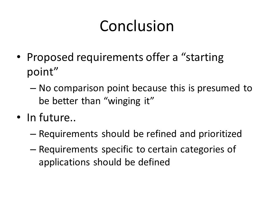Conclusion Proposed requirements offer a starting point – No comparison point because this is presumed to be better than winging it In future..