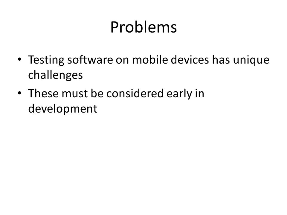 Problems Testing software on mobile devices has unique challenges These must be considered early in development