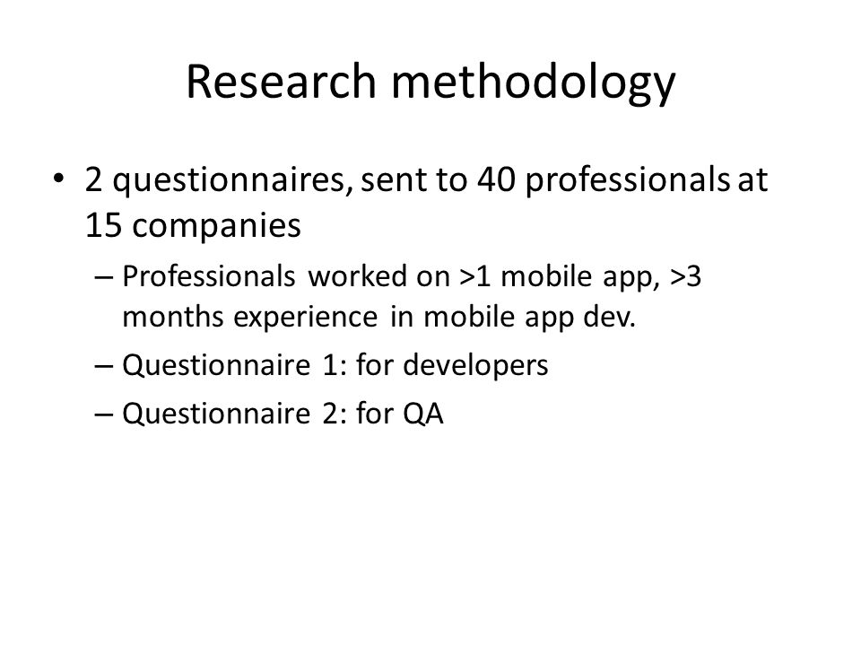 Research methodology 2 questionnaires, sent to 40 professionals at 15 companies – Professionals worked on >1 mobile app, >3 months experience in mobile app dev.