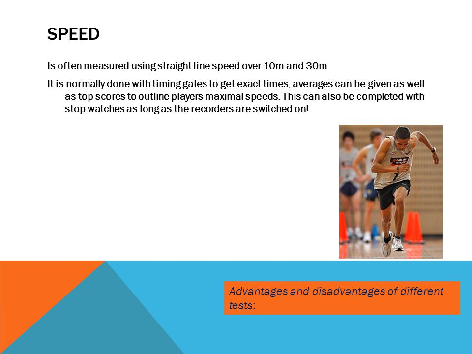 SPEED Is often measured using straight line speed over 10m and 30m It is normally done with timing gates to get exact times, averages can be given as
