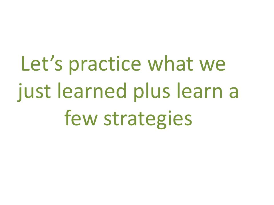 Lets practice what we just learned plus learn a few strategies