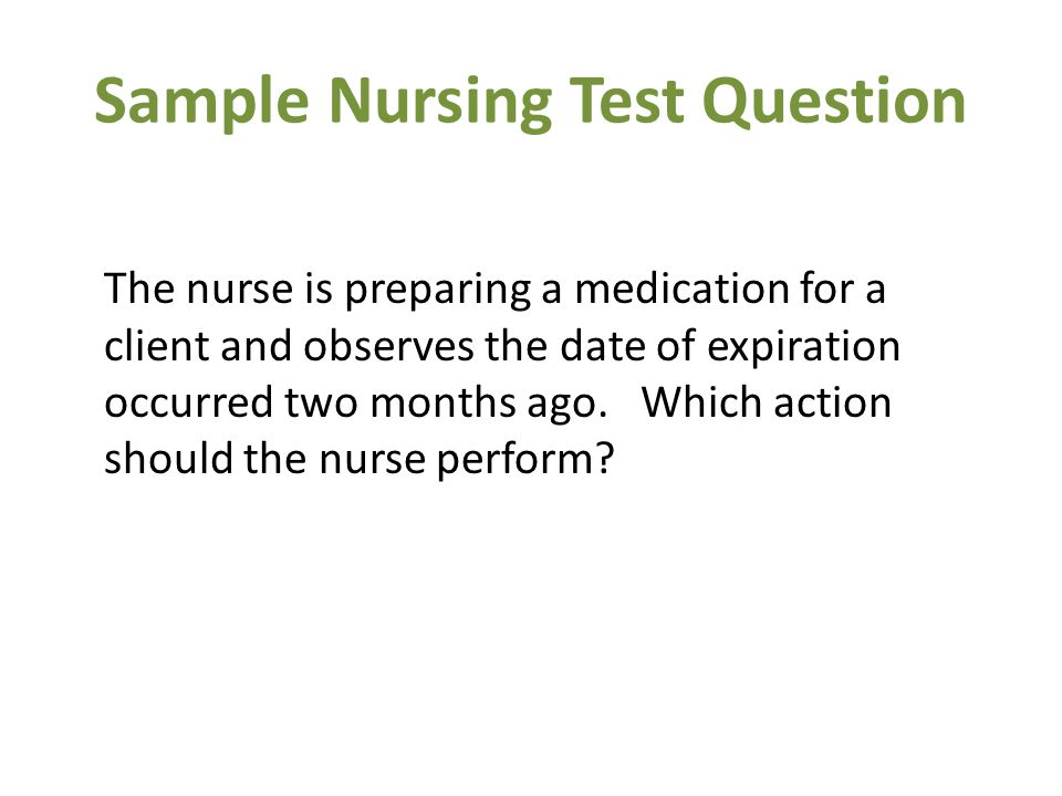 Sample Nursing Test Question The nurse is preparing a medication for a client and observes the date of expiration occurred two months ago.