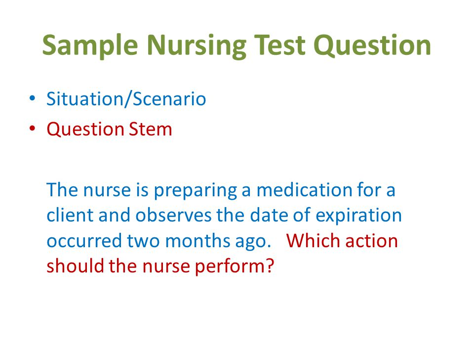 Sample Nursing Test Question Situation/Scenario Question Stem The nurse is preparing a medication for a client and observes the date of expiration occurred two months ago.