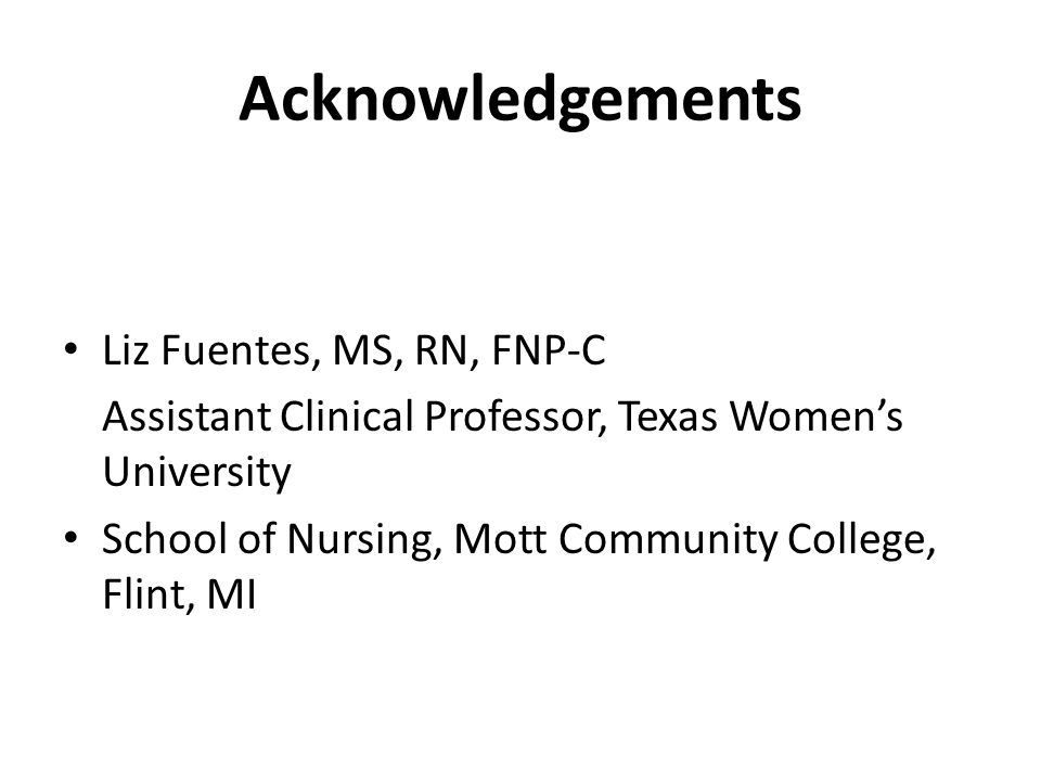 Acknowledgements Liz Fuentes, MS, RN, FNP-C Assistant Clinical Professor, Texas Womens University School of Nursing, Mott Community College, Flint, MI