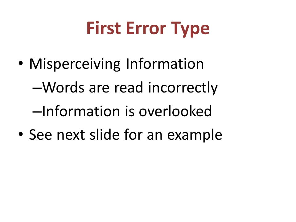 First Error Type Misperceiving Information – Words are read incorrectly – Information is overlooked See next slide for an example