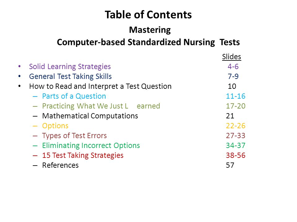 Table of Contents Mastering Computer-based Standardized Nursing Tests Slides Solid Learning Strategies 4-6 General Test Taking Skills 7-9 How to Read and Interpret a Test Question 10 – Parts of a Question11-16 – Practicing What We Just Learned17-20 – Mathematical Computations21 – Options22-26 – Types of Test Errors27-33 – Eliminating Incorrect Options34-37 – 15 Test Taking Strategies38-56 – References57