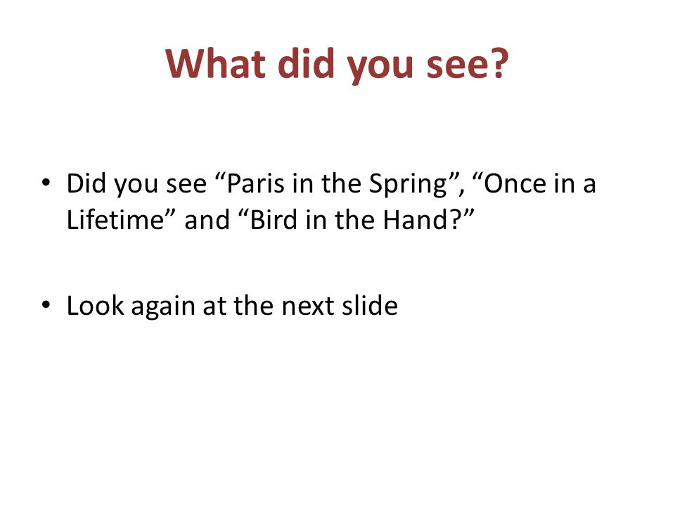What did you see.Did you see Paris in the Spring, Once in a Lifetime and Bird in the Hand.
