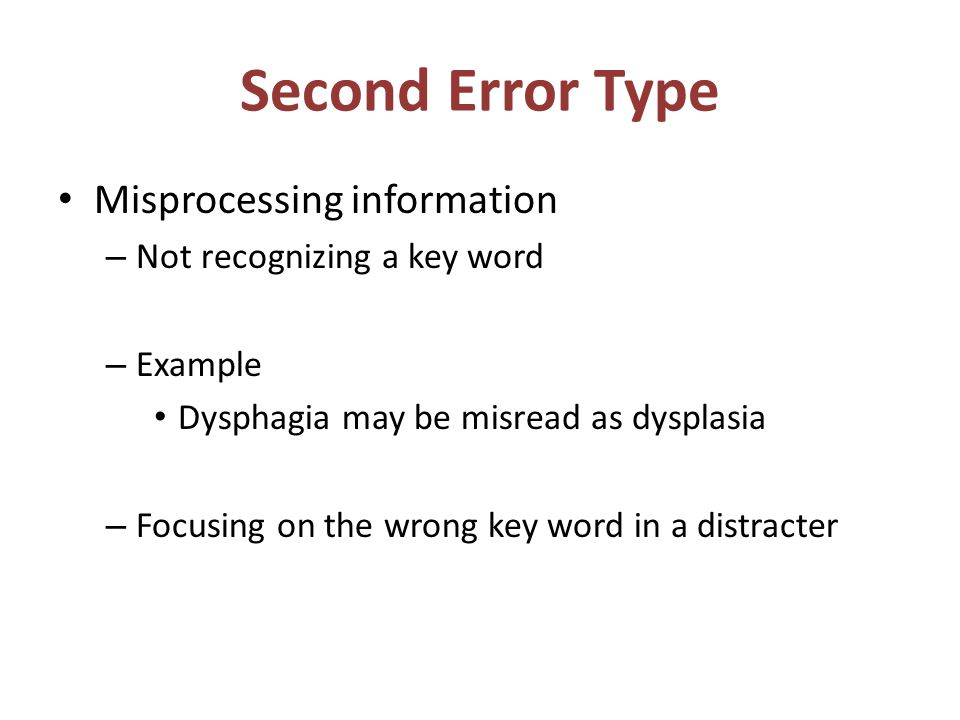 Second Error Type Misprocessing information – Not recognizing a key word – Example Dysphagia may be misread as dysplasia – Focusing on the wrong key word in a distracter