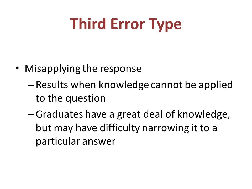 Third Error Type Misapplying the response – Results when knowledge cannot be applied to the question – Graduates have a great deal of knowledge, but may have difficulty narrowing it to a particular answer
