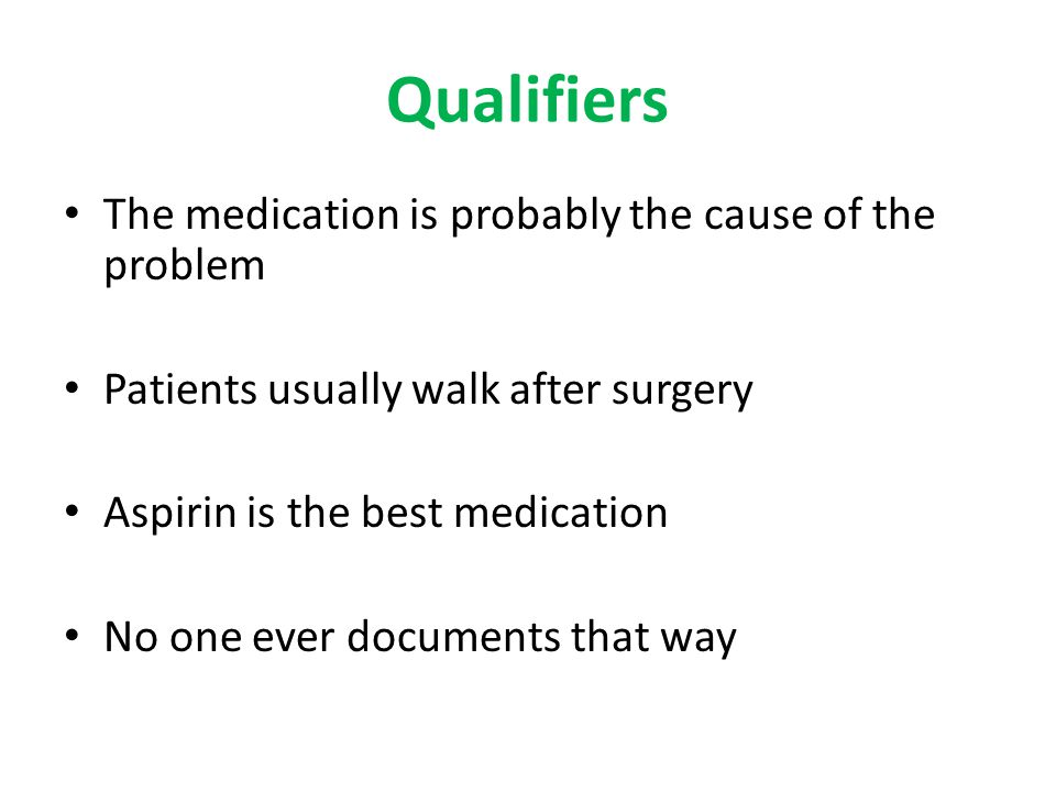Qualifiers The medication is probably the cause of the problem Patients usually walk after surgery Aspirin is the best medication No one ever documents that way