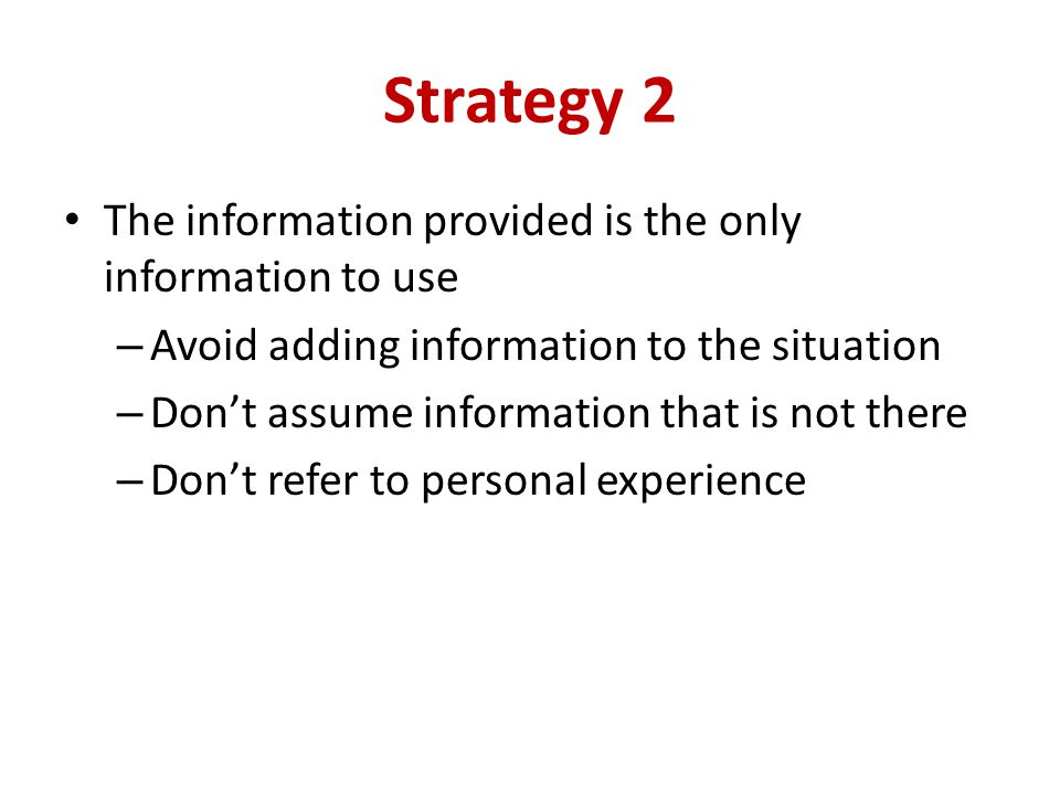 Strategy 2 The information provided is the only information to use – Avoid adding information to the situation – Dont assume information that is not there – Dont refer to personal experience