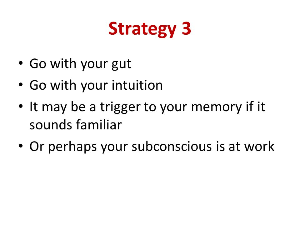 Strategy 3 Go with your gut Go with your intuition It may be a trigger to your memory if it sounds familiar Or perhaps your subconscious is at work