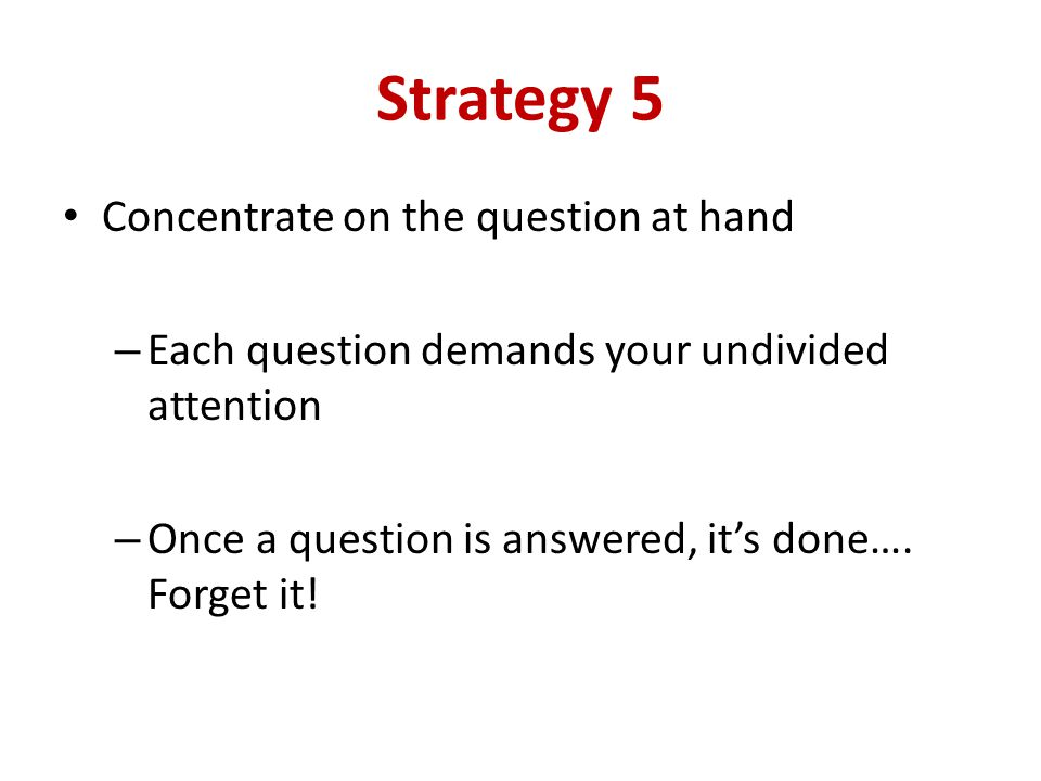 Strategy 5 Concentrate on the question at hand – Each question demands your undivided attention – Once a question is answered, its done….